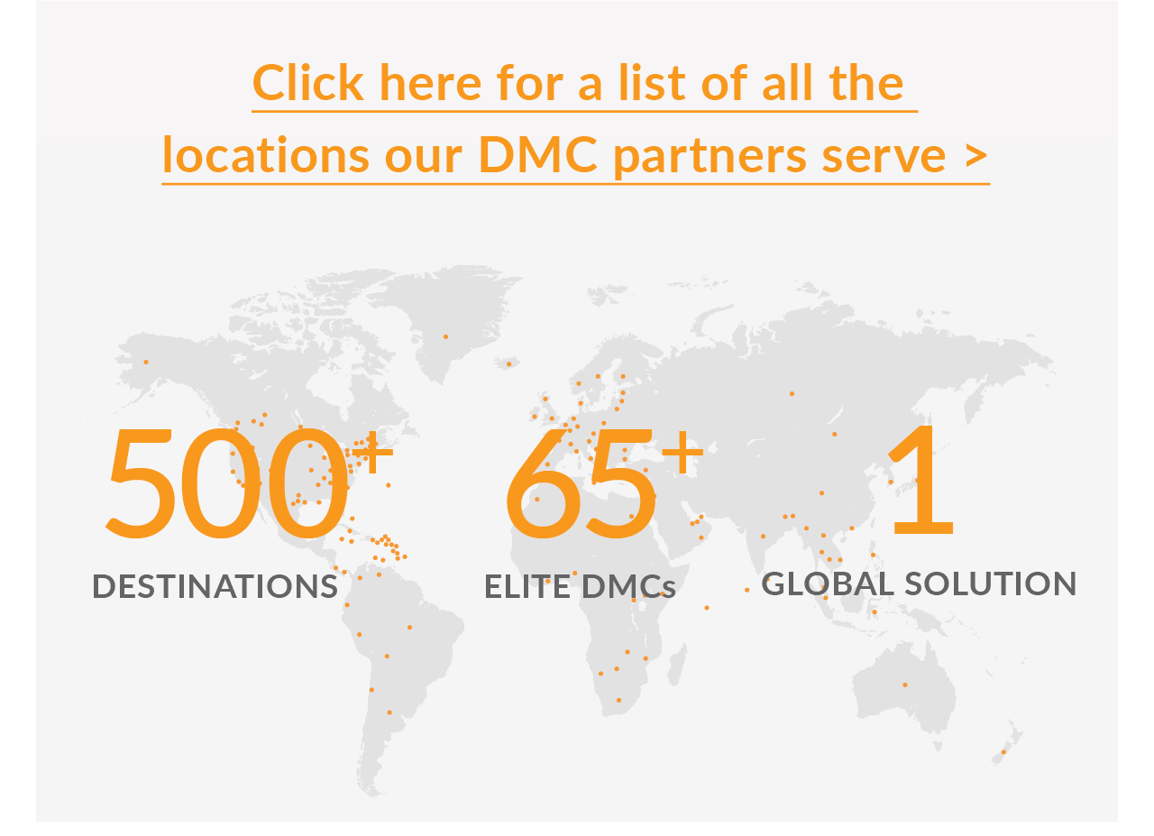 Click here for a list of all the  locations our DMC partners serve > 500+ Destinations. 65+ Elite DMCs. 1 Global Solution.