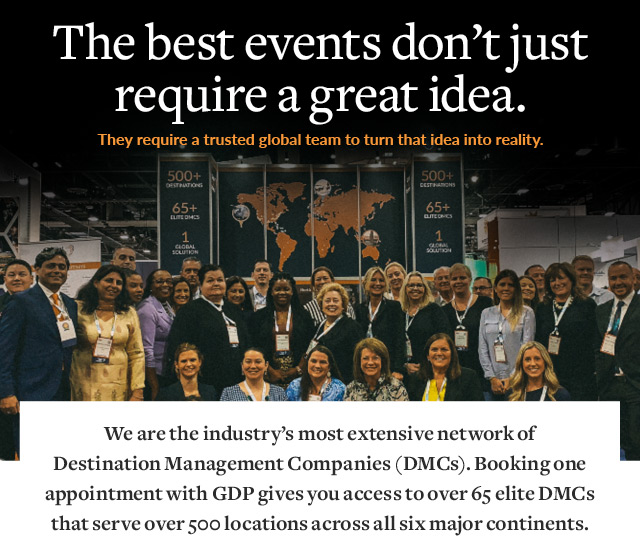 The best events don't just require a great idea. They require a trusted global team to turn that idea into reality. We are the industry's most extensive network of Destination Management Companies (DMCs). Booking one appointment with GDP gives you access to over 65 elite DMCs that serve over 500 locations across all six major continents.